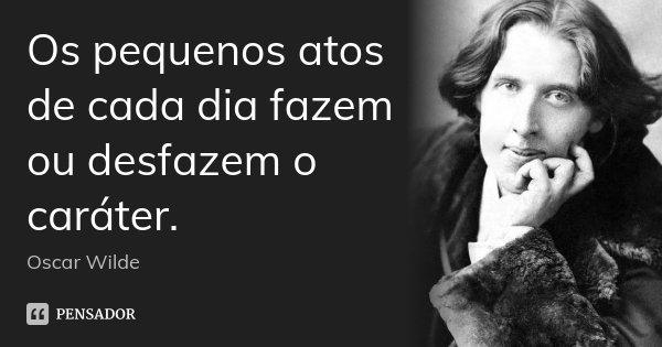 Os pequenos atos de cada dia fazem ou desfazem o caráter.... Frase de Oscar Wilde.
