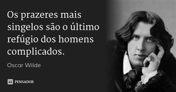 Os prazeres mais singelos são o último refúgio dos homens complicados.... Frase de Oscar Wilde.