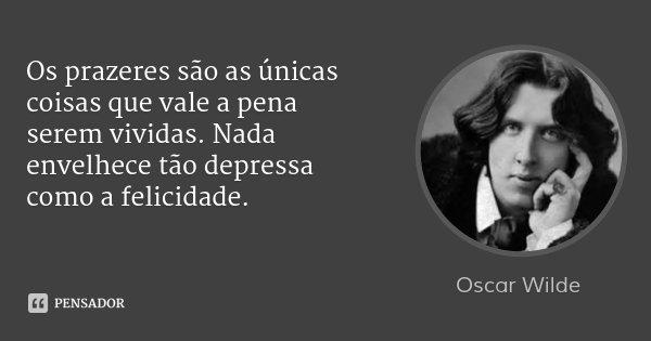 Os prazeres são as únicas coisas que vale a pena serem vividas. Nada envelhece tão depressa como a felicidade.... Frase de Oscar Wilde.