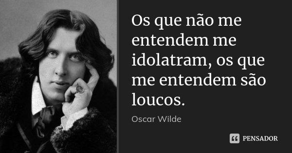Os que não me entendem me idolatram, os que me entendem são loucos.... Frase de Oscar Wilde.