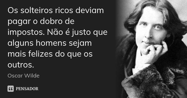 Os solteiros ricos deviam pagar o dobro de impostos. Não é justo que alguns homens sejam mais felizes do que os outros.... Frase de Oscar Wilde.