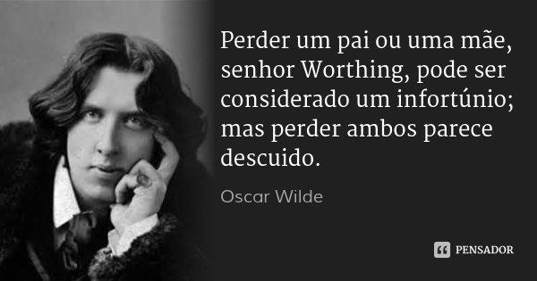 Perder um pai ou uma mãe, senhor Worthing, pode ser considerado um infortúnio; mas perder ambos parece descuido.... Frase de Oscar Wilde.
