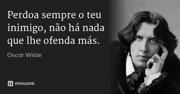 Perdoa sempre o teu inimigo, não há nada que lhe ofenda más.... Frase de Oscar Wilde.