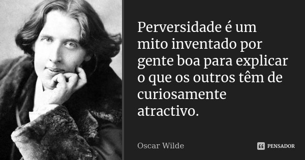 Perversidade é um mito inventado por gente boa para explicar o que os outros têm de curiosamente atractivo.... Frase de Oscar Wilde.