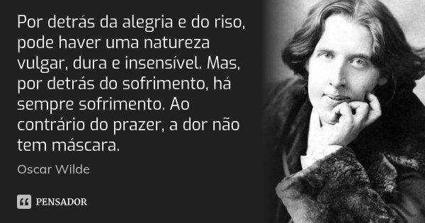 Por detrás da alegria e do riso, pode haver uma natureza vulgar, dura e insensível. Mas, por detrás do sofrimento, há sempre sofrimento. Ao contrário do prazer,... Frase de Oscar Wilde.