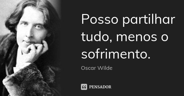 Posso partilhar tudo, menos o sofrimento.... Frase de Oscar Wilde.