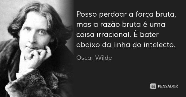 Posso perdoar a força bruta, mas a razão bruta é uma coisa irracional. É bater abaixo da linha do intelecto.... Frase de Oscar Wilde.