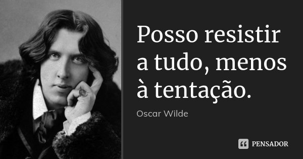 Posso resistir a tudo, menos à tentação.... Frase de Oscar Wilde.