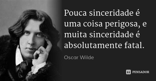 Pouca sinceridade é uma coisa perigosa, e muita sinceridade é absolutamente fatal.... Frase de Oscar Wilde.