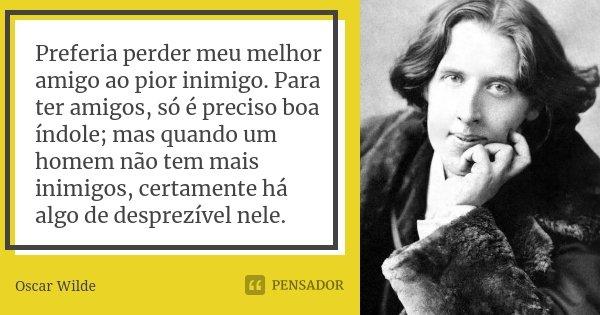 Preferia Perder Meu Melhor Amigo Ao Pior Oscar Wilde