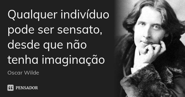 Qualquer indivíduo pode ser sensato, desde que não tenha imaginação... Frase de Oscar Wilde.