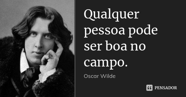 Qualquer pessoa pode ser boa no campo.... Frase de Oscar Wilde.
