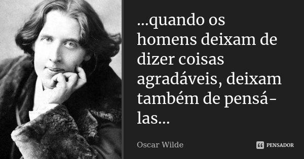 ...quando os homens deixam de dizer coisas agradáveis, deixam também de pensá-las...... Frase de Oscar Wilde.