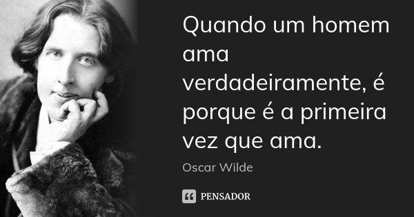 Quando um homem ama verdadeiramente, é porque é a primeira vez que ama.... Frase de Oscar Wilde.