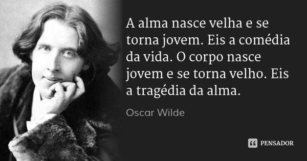 A alma nasce velha e se torna jovem. Eis a comédia da vida. O corpo nasce jovem e se torna velho. Eis a tragédia da alma.... Frase de Oscar Wilde.