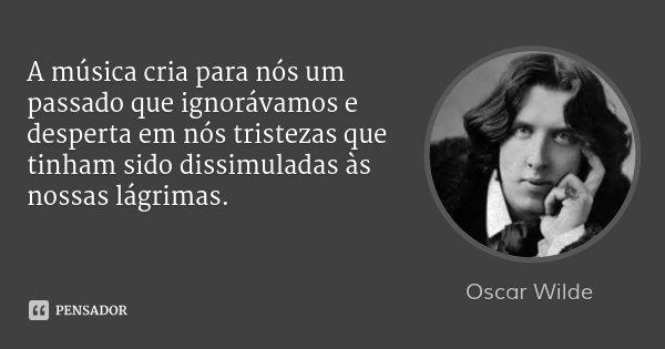 A música cria para nós um passado que ignorávamos e desperta em nós tristezas que tinham sido dissimuladas às nossas lágrimas.... Frase de Oscar Wilde.