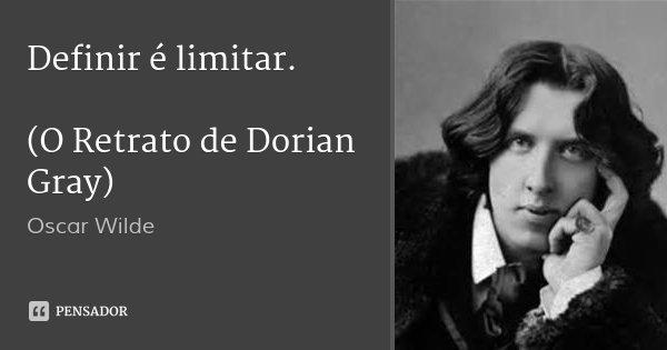 Definir é limitar. (O Retrato de Dorian Gray)... Frase de Oscar Wilde.