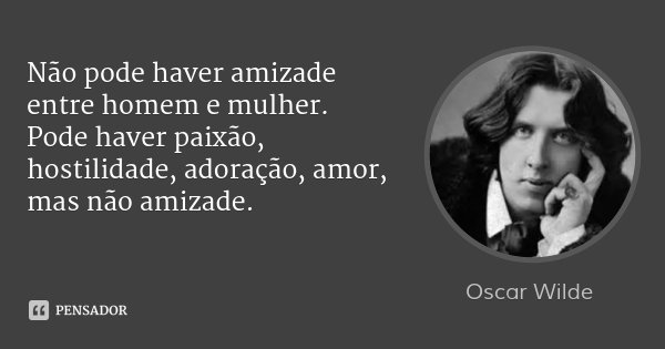 Não pode haver amizade entre homem e mulher. Pode haver paixão, hostilidade, adoração, amor, mas não amizade.... Frase de OSCAR WILDE.