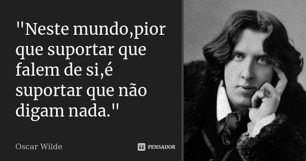 """""""Neste mundo,pior que suportar que falem de si,é suportar que não digam nada.""""... Frase de Oscar Wilde."""