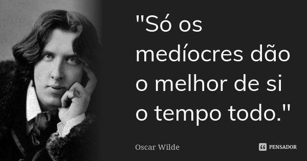 """Só os medíocres dão o melhor de si o tempo todo.""... Frase de Oscar Wilde."
