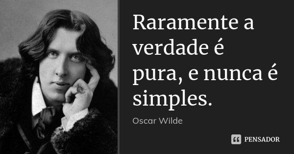 Raramente a verdade é pura, e nunca é simples.... Frase de Oscar Wilde.