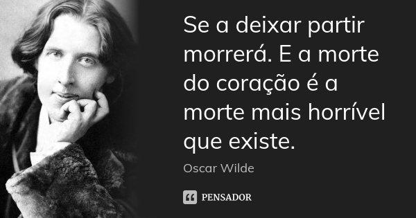 Se a deixar partir morrerá. E a morte do coração é a morte mais horrível que existe.... Frase de Oscar Wilde.