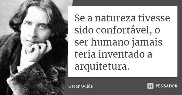 Se a natureza tivesse sido confortável, o ser humano jamais teria inventado a arquitetura.... Frase de Oscar Wilde.