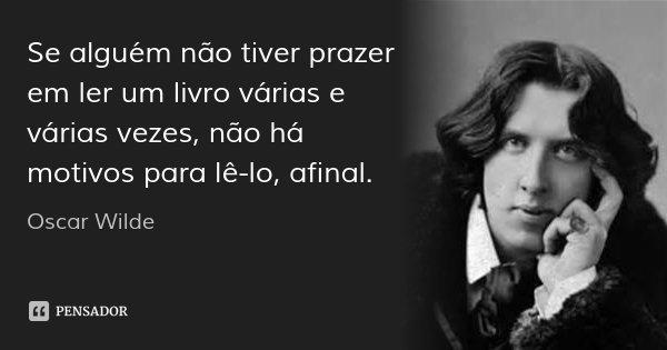 Se alguém não tiver prazer em ler um livro várias e várias vezes, não há motivos para lê-lo, afinal.... Frase de Oscar Wilde.