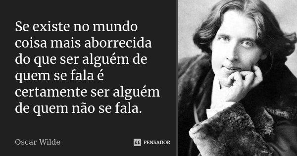 Se existe no mundo coisa mais aborrecida do que ser alguém de quem se fala é certamente ser alguém de quem não se fala.... Frase de Oscar Wilde.