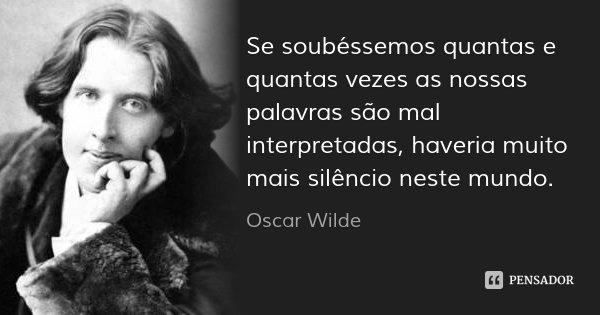 Se soubéssemos quantas e quantas vezes as nossas palavras são mal interpretadas, haveria muito mais silêncio neste mundo.... Frase de Oscar Wilde.