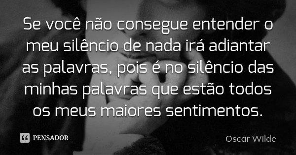 Se você não consegue entender o meu silêncio de nada irá adiantar as palavras, pois é no silêncio das minhas palavras que estão todos os meus maiores sentimento... Frase de Oscar Wilde.