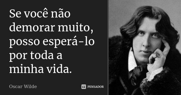 Se você não demorar muito, posso esperá-lo por toda a minha vida.... Frase de Oscar Wilde.