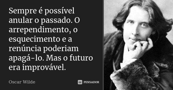 Sempre é possivel anular o passado. O arrependimento, o esquecimento e a renúncia poderiam apagá-lo. Mas o futuro era improvável.... Frase de Oscar Wilde.