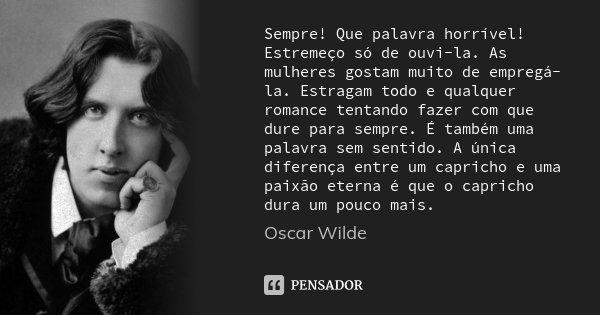 Sempre! Que palavra horrível! Estremeço só de ouvi-la. As mulheres gostam muito de empregá-la. Estragam todo e qualquer romance tentando fazer com que dure para... Frase de Oscar Wilde.