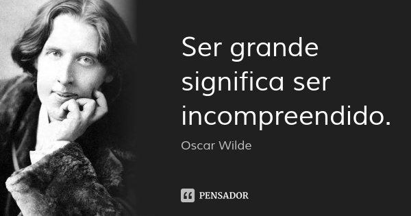 Ser grande significa ser incompreendido.... Frase de Oscar Wilde.