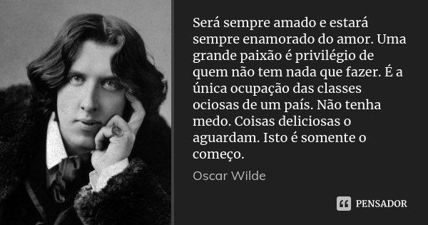 Será sempre amado e estará sempre enamorado do amor. Uma grande paixão é privilégio de quem não tem nada que fazer. É a única ocupação das classes ociosas de um... Frase de Oscar Wilde.