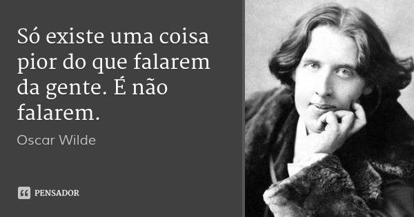 Só existe uma coisa pior do que falarem da gente. É não falarem.... Frase de Oscar Wilde.