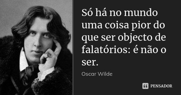 Só há no mundo uma coisa pior do que ser objecto de falatórios: é não o ser.... Frase de Oscar Wilde.