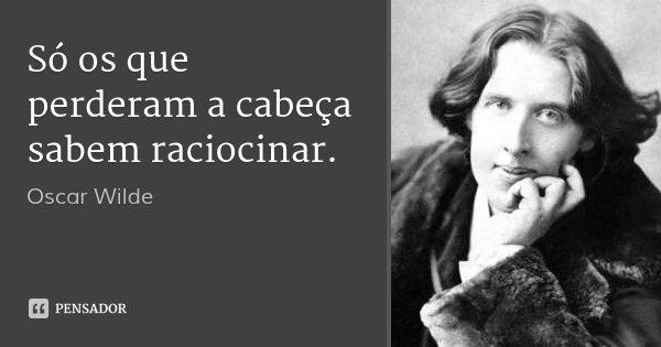 Só os que perderam a cabeça sabem raciocinar.... Frase de Oscar Wilde.