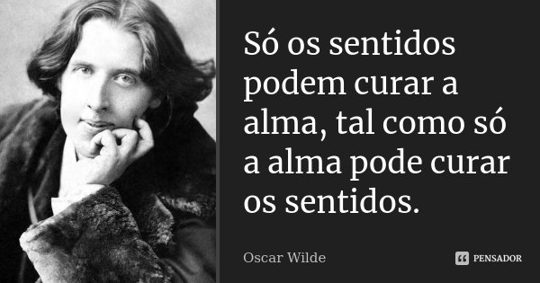 Só os sentidos podem curar a alma, tal como só a alma pode curar os sentidos.... Frase de Oscar Wilde.