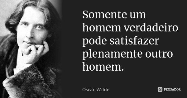 Somente um homem verdadeiro pode satisfazer plenamente outro homem.... Frase de Oscar Wilde.