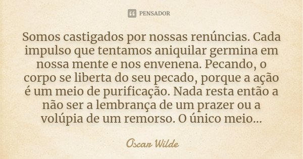 Somos castigados por nossas renúncias. Cada impulso que tentamos aniquilar germina em nossa mente e nos envenena. Pecando, o corpo se liberta do seu pecado, por... Frase de Oscar Wilde.