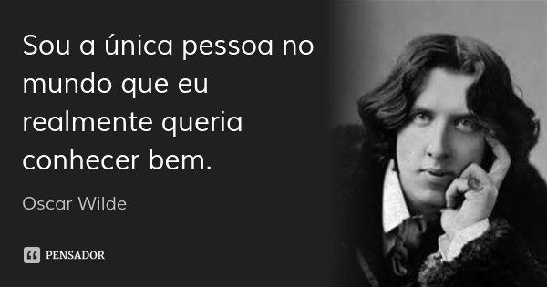 Sou a única pessoa no mundo que eu realmente queria conhecer bem.... Frase de Oscar Wilde.
