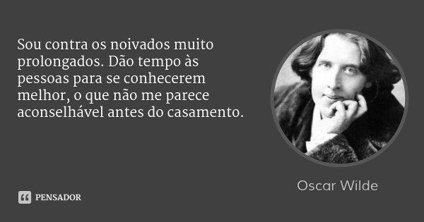 Sou contra os noivados muito prolongados. Dão tempo às pessoas para se conhecerem melhor, o que não me parece aconselhável antes do casamento.... Frase de Oscar Wilde.