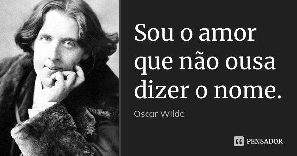 Sou o amor que não ousa dizer o nome.... Frase de Oscar Wilde.