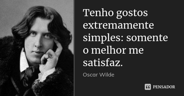 Tenho gostos extremamente simples: somente o melhor me satisfaz.... Frase de Oscar Wilde.