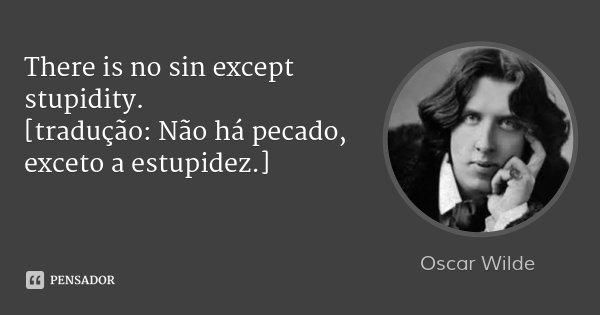 There is no sin except stupidity. [tradução: Não há pecado, exceto a estupidez.]... Frase de Oscar Wilde.