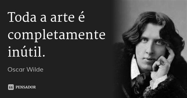 Toda a arte é completamente inútil.... Frase de Oscar Wilde.