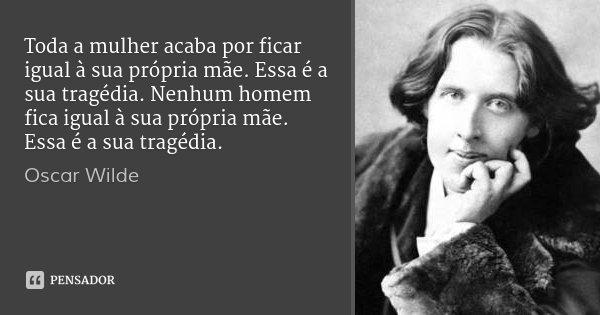 Toda a mulher acaba por ficar igual à sua própria mãe. Essa é a sua tragédia. Nenhum homem fica igual à sua própria mãe. Essa é a sua tragédia.... Frase de Oscar Wilde.