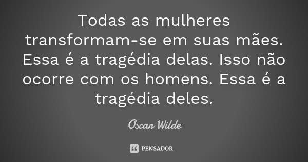 Todas as mulheres transformam-se em suas mães. Essa é a tragédia delas. Isso não ocorre com os homens. Essa é a tragédia deles.... Frase de Oscar Wilde.